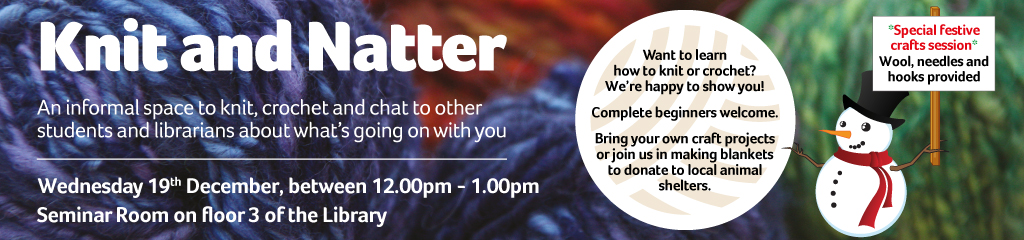 Knit and natter. An informal space to knit, crochet and chat to other students and librarians. 19 December, 12 to 1 seminar room floor 3 of the library