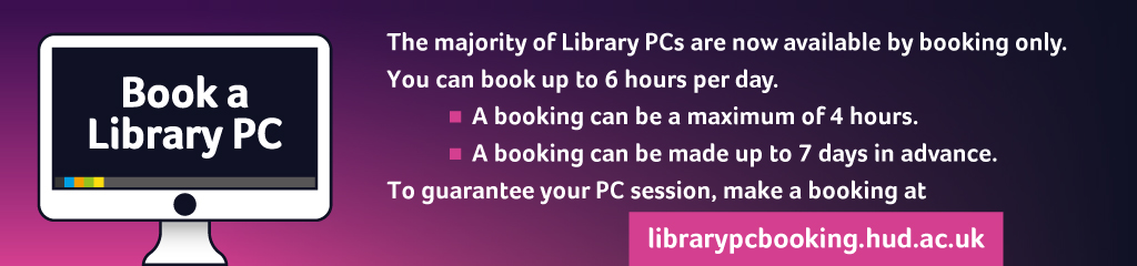 The majority of Library PCs are now available by booking only. Bookings are limited and can be made up to 7 days in advance. Make a booking at librarypcbooking.hud.ac.uk