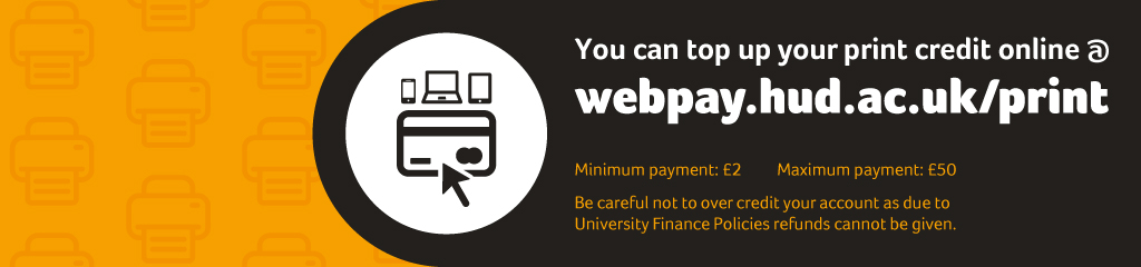 You can top up your print credit online at webpay.hud.ac.uk/print