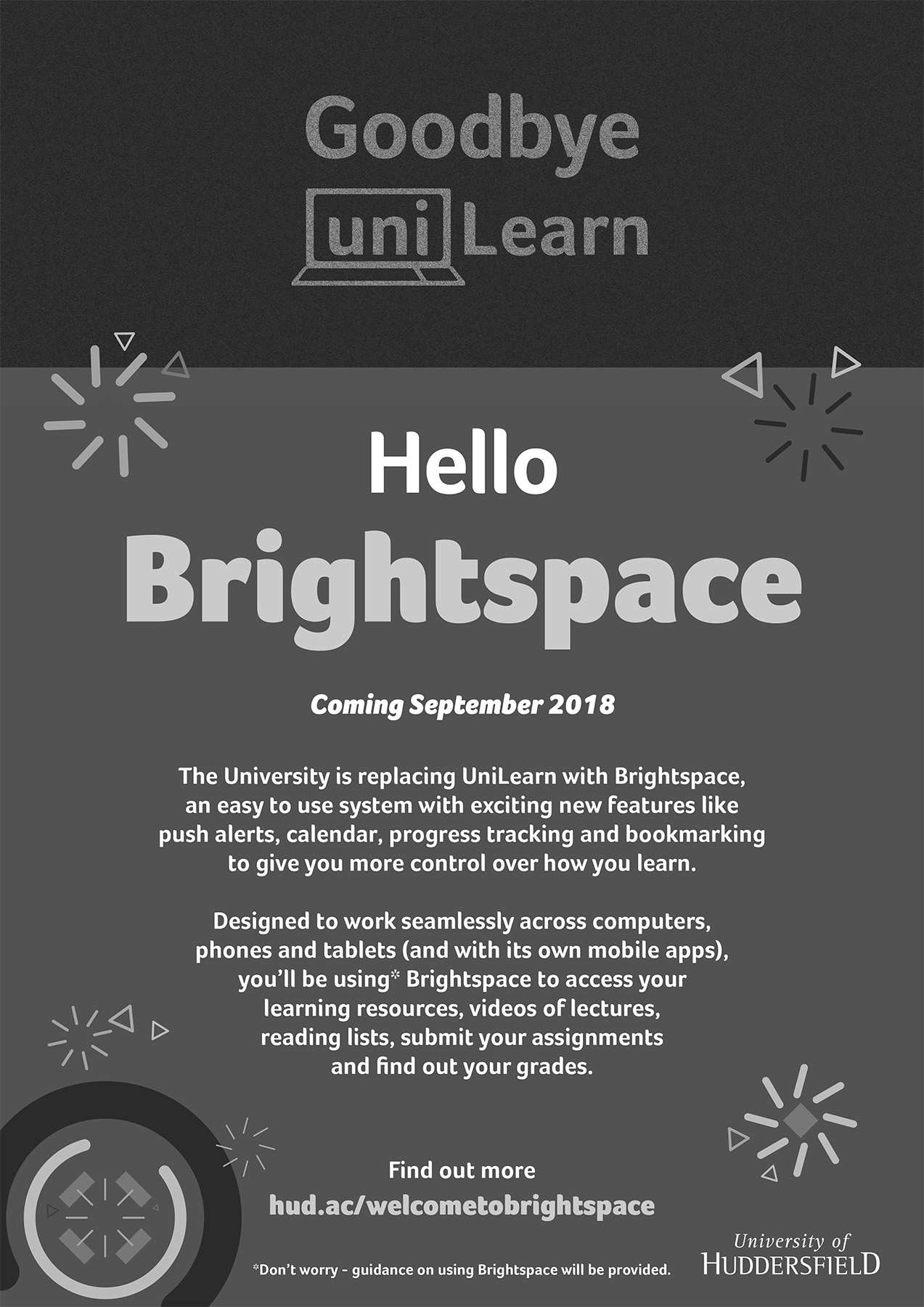 Brightspace replaces UniLearn in September 2018. Brightspace is an easy to use system to access your learning resources, videos of lectures and reading lists, to submit your assessments and find out your grades. Brightspace works seamlessly across computers, phones and tablets.